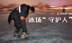 北京冰场的守护人