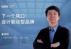 工业设计院院长童慧明 | 打造下一个商业增长点:设计驱动型品牌